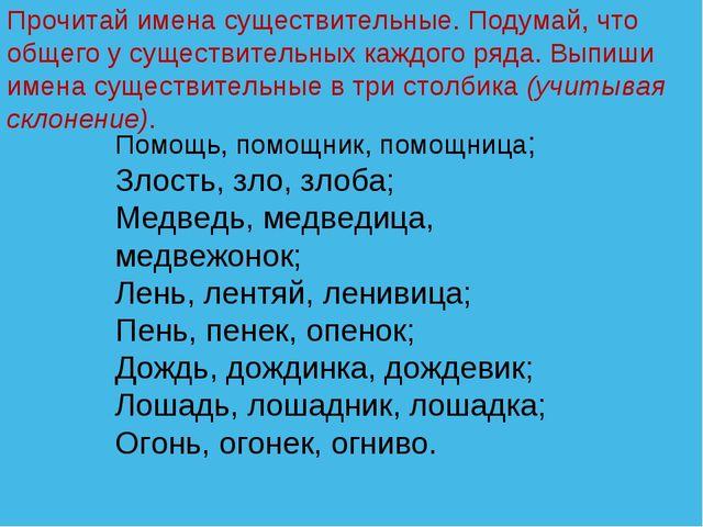Помощь, помощник, помощница; Злость, зло, злоба; Медведь, медведица, медвежон...