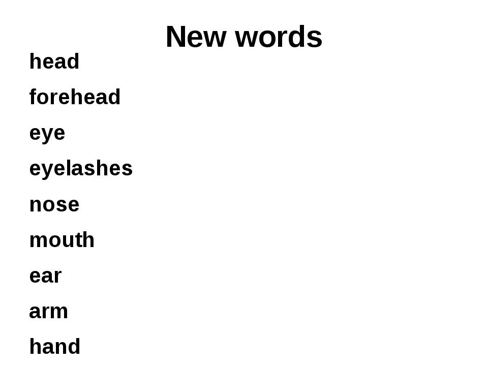 New words head forehead eye eyelashes nose mouth ear arm hand leg foot (feet)