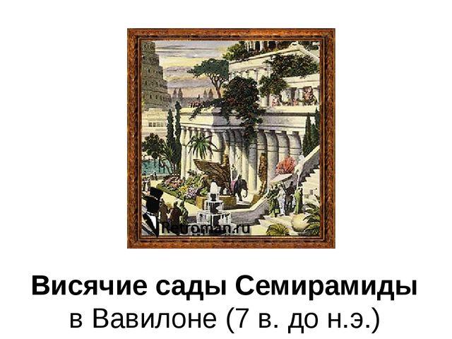 Висячие сады Семирамиды в Вавилоне (7 в. до н.э.)