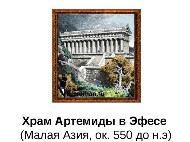Храм Артемиды в Эфесе (Малая Азия, ок. 550 до н.э)