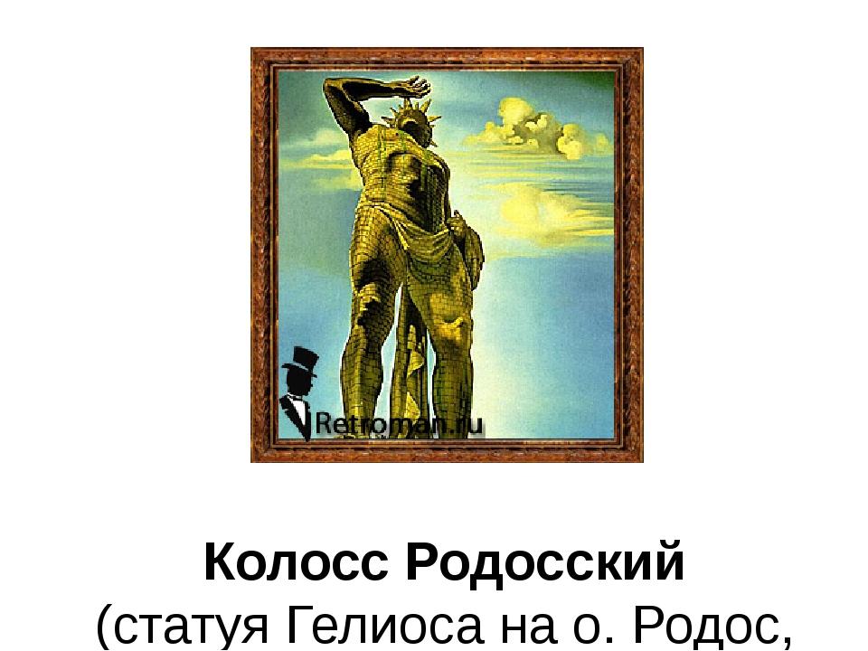 Колосс Родосский (статуя Гелиоса на о. Родос, ок. 292–280 до н.э.)