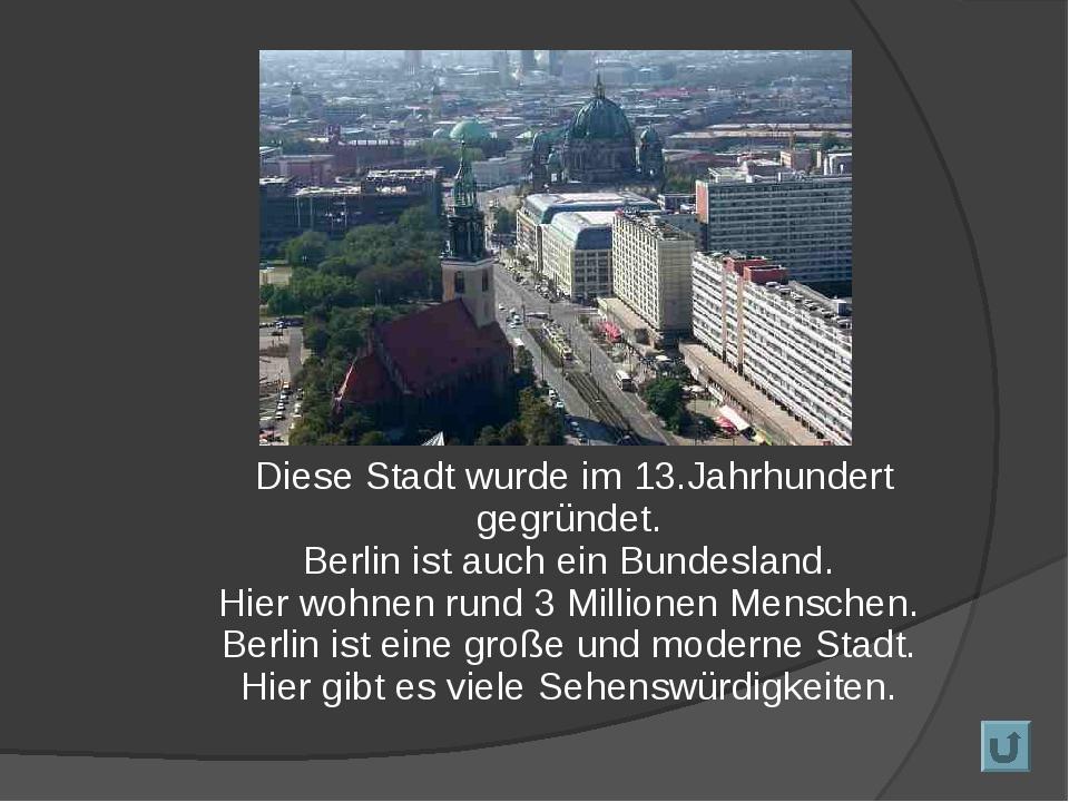 Diese Stadt wurde im 13.Jahrhundert gegründet. Berlin ist auch ein Bundeslan...