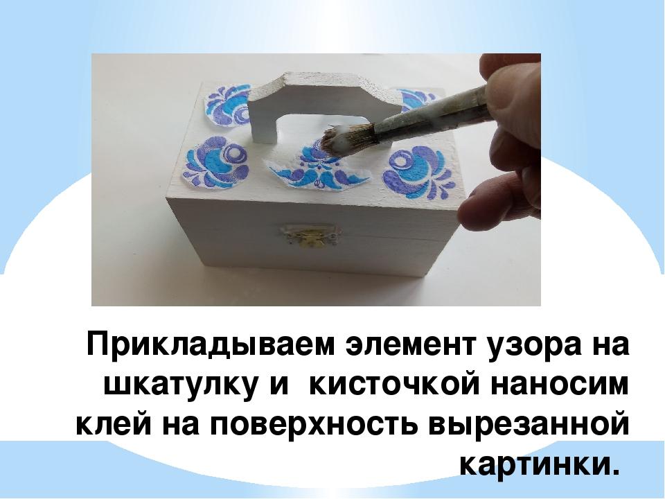 Прикладываем элемент узора на шкатулку и кисточкой наносим клей на поверхност...