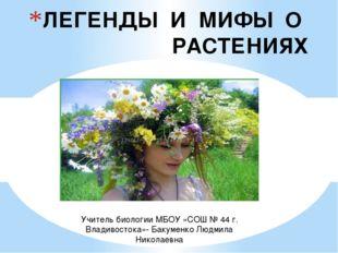 ЛЕГЕНДЫ И МИФЫ О РАСТЕНИЯХ Учитель биологии МБОУ «СОШ № 44 г. Владивостока»-