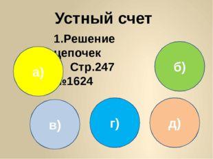 Устный счет 1.Решение цепочек Стр.247 №1624 0,4 0,18 0,9 7,2 а) 2 1,6 4 0,8 б