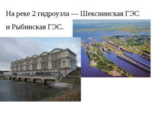 На реке 2 гидроузла — Шекснинская ГЭС и Рыбинская ГЭС.