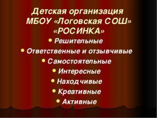 Детская организация МБОУ «Логовская СОШ» «РОСИНКА» Решительные Ответственные