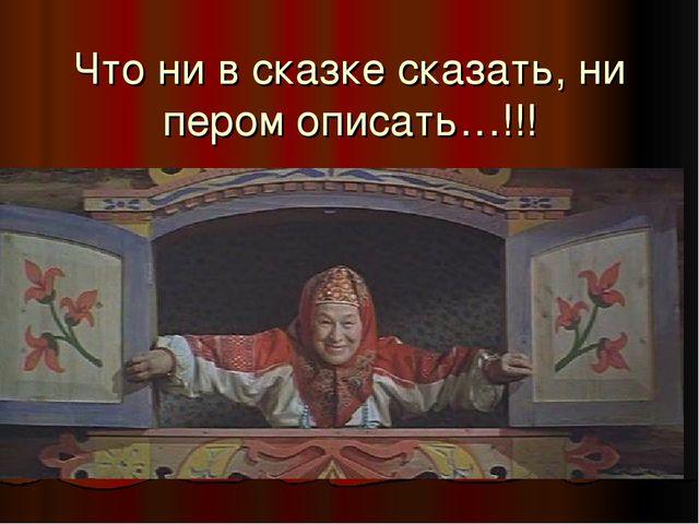 Что ни в сказке сказать, ни пером описать…!!!