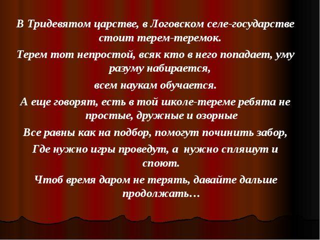 В Тридевятом царстве, в Логовском селе-государстве стоит терем-теремок. Терем...