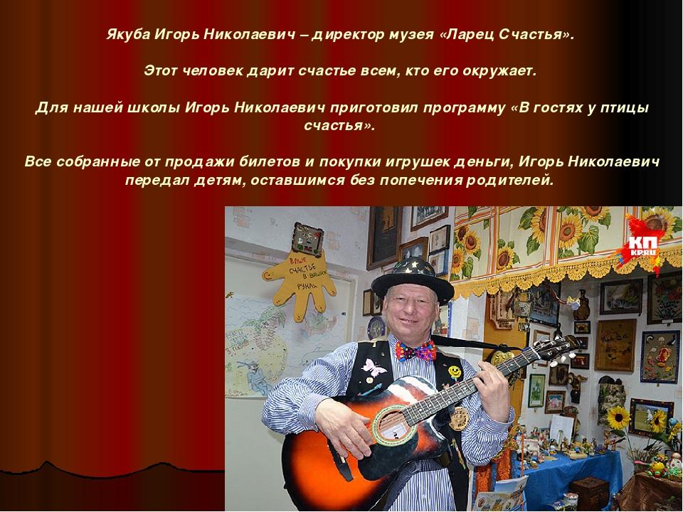 Якуба Игорь Николаевич – директор музея «Ларец Счастья». Этот человек дарит с...