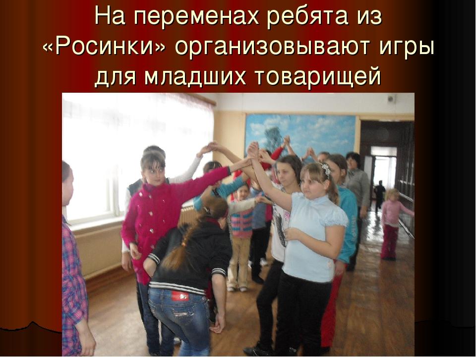 На переменах ребята из «Росинки» организовывают игры для младших товарищей