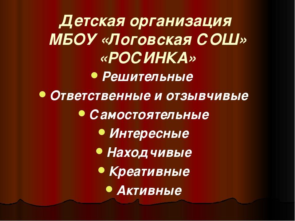 Детская организация МБОУ «Логовская СОШ» «РОСИНКА» Решительные Ответственные...