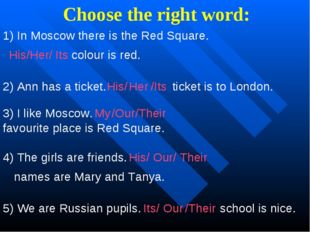 Choose the right word: 1) In Moscow there is the Red Square. His/Her/ Its col