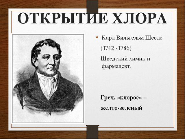 ОТКРЫТИЕ ХЛОРА Карл Вильгельм Шееле (1742 -1786) Шведский химик и фармацевт....