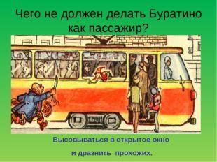 Чего не должен делать Буратино как пассажир? Высовываться в открытое окно и д