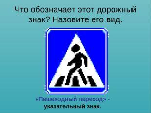 Что обозначает этот дорожный знак? Назовите его вид. «Пешеходный переход» - у