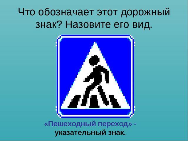 Что обозначает этот дорожный знак? Назовите его вид. «Пешеходный переход» - у...