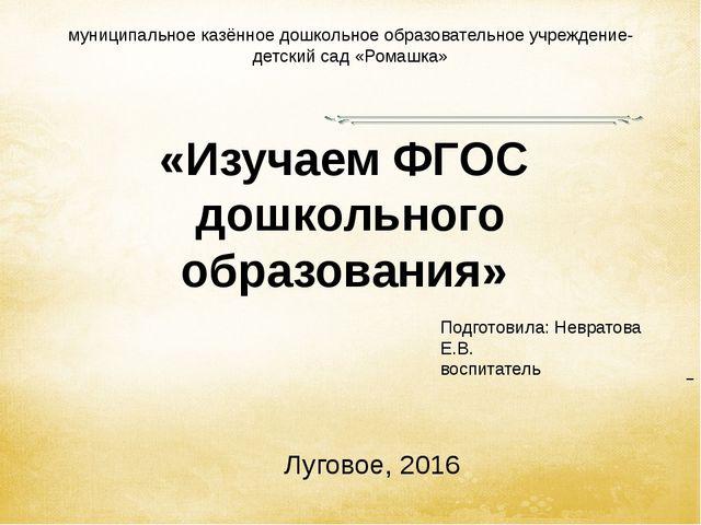 «Изучаем ФГОС дошкольного образования» Луговое, 2016 муниципальное казённое д...