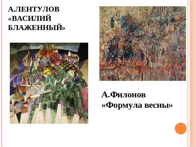А.ЛЕНТУЛОВ «ВАСИЛИЙ БЛАЖЕННЫЙ» А.Филонов «Формула весны»