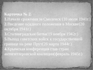 Карточка № 2. 1.Начало сражения за Смоленск (10 июля 1941г.) 2.Введение осадн
