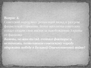 Вопрос 4. Советский народ внес решающий вклад в разгром фашистской Германии.
