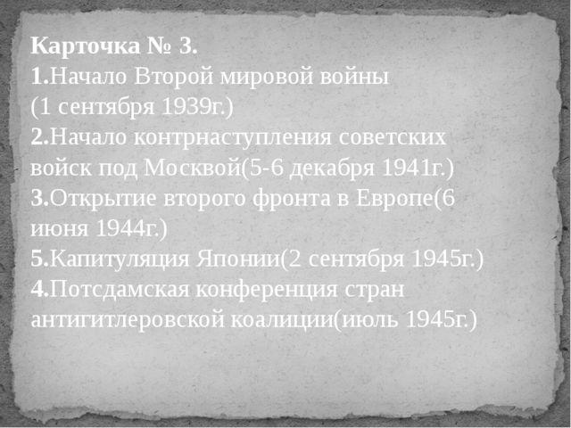 Карточка № 3. 1.Начало Второй мировой войны (1 сентября 1939г.) 2.Начало конт...