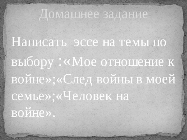 Написать эссе на темы по выбору :«Мое отношение к войне»;«След войны в моей с...