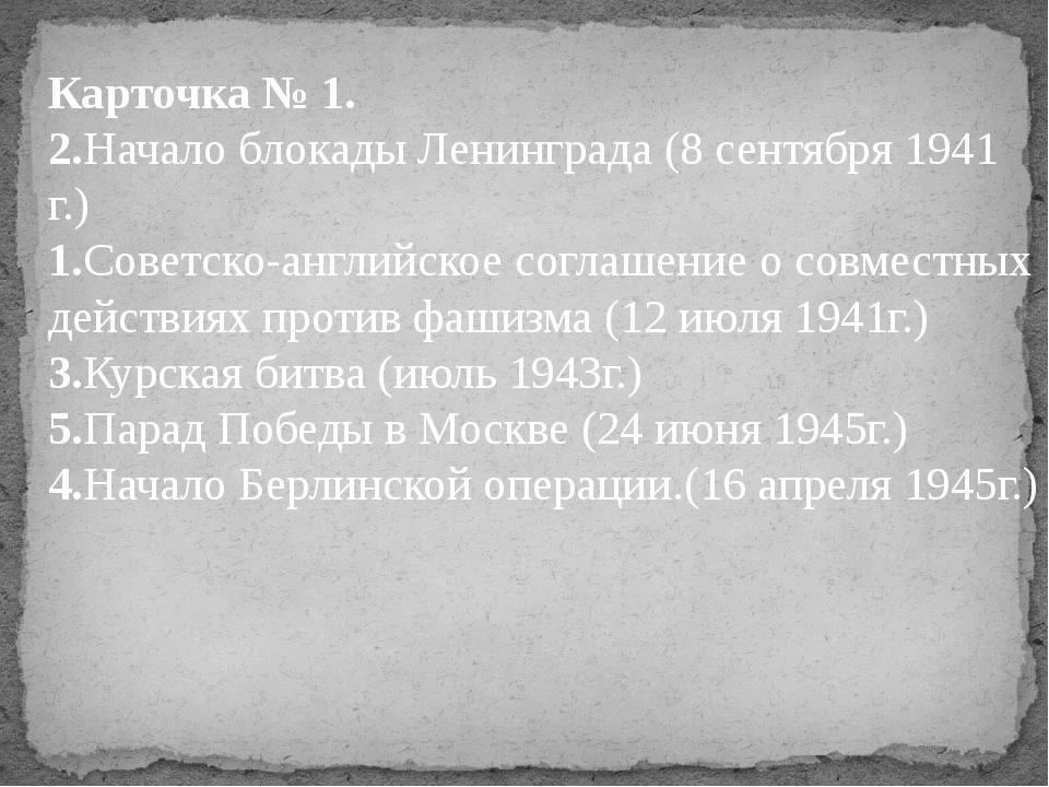 Карточка № 1. 2.Начало блокады Ленинграда (8 сентября 1941 г.) 1.Советско-анг...