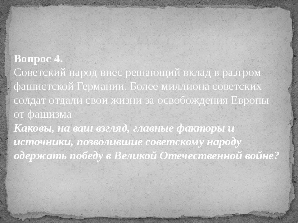 Вопрос 4. Советский народ внес решающий вклад в разгром фашистской Германии....