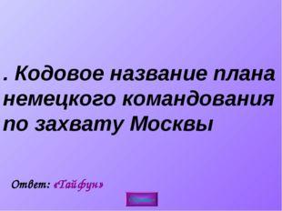 2. Кодовое название плана немецкого командования по захвату Москвы Обратно От