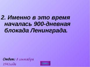 2. Именно в это время началась 900-дневная блокада Ленинграда.  Ответ: 8 сен