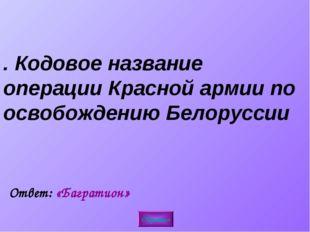 4. Кодовое название операции Красной армии по освобождению Белоруссии Обратно