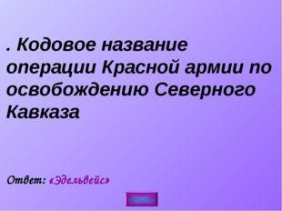 5. Кодовое название операции Красной армии по освобождению Северного Кавказа