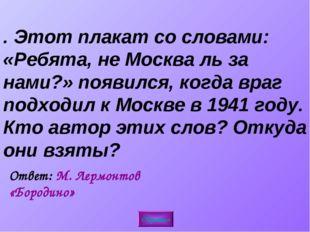 4. Этот плакат со словами: «Ребята, не Москва ль за нами?» появился, когда вр