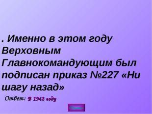 3. Именно в этом году Верховным Главнокомандующим был подписан приказ №227 «Н