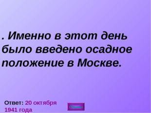 4. Именно в этот день было введено осадное положение в Москве. Ответ: 20 октя