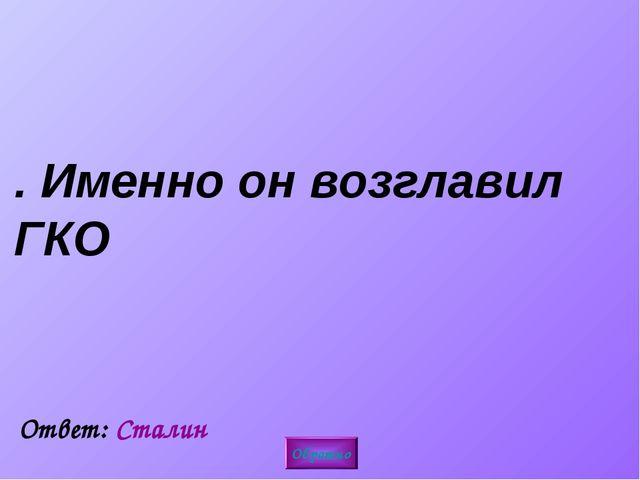 1. Именно он возглавил ГКО Обратно Ответ: Сталин