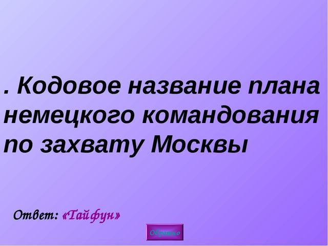 2. Кодовое название плана немецкого командования по захвату Москвы Обратно От...