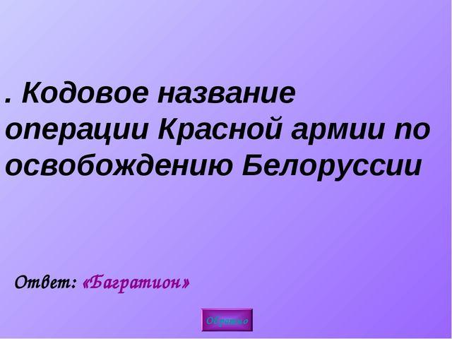 4. Кодовое название операции Красной армии по освобождению Белоруссии Обратно...