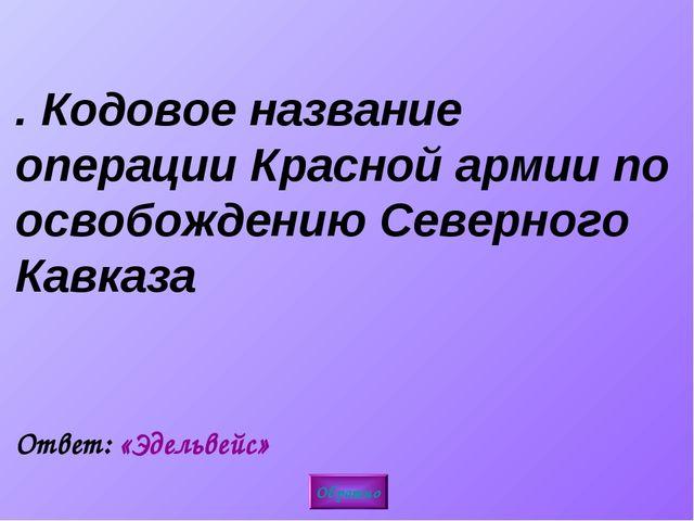 5. Кодовое название операции Красной армии по освобождению Северного Кавказа...