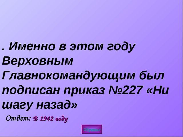 3. Именно в этом году Верховным Главнокомандующим был подписан приказ №227 «Н...