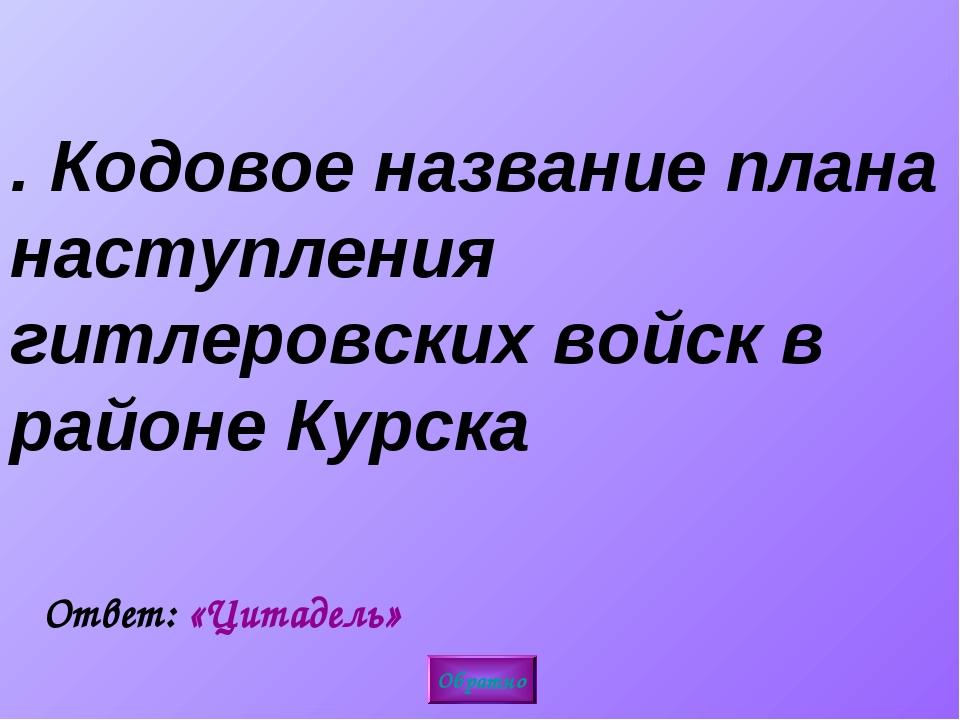 3. Кодовое название плана наступления гитлеровских войск в районе Курска Обра...