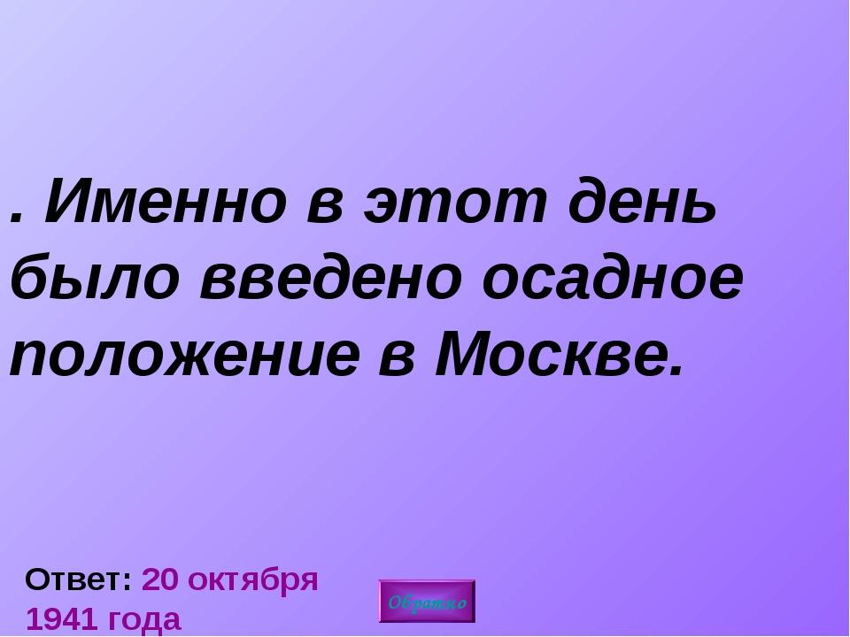 4. Именно в этот день было введено осадное положение в Москве. Ответ: 20 октя...
