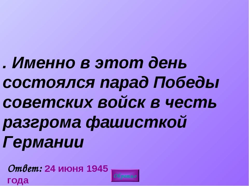 5. Именно в этот день состоялся парад Победы советских войск в честь разгрома...