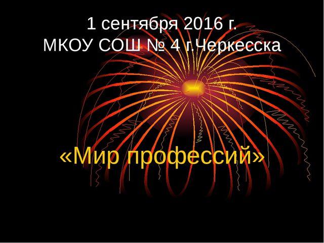 1 сентября 2016 г. МКОУ СОШ № 4 г.Черкесска «Мир профессий»