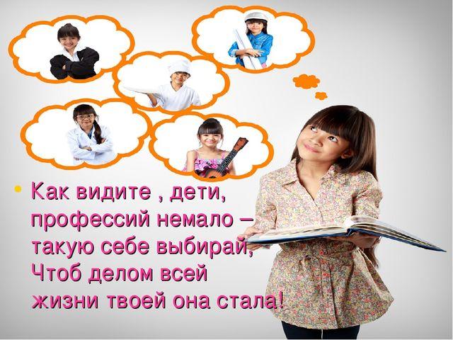 Как видите , дети, профессий немало – такую себе выбирай, Чтоб делом всей жиз...