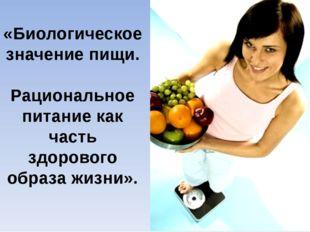 «Биологическое значение пищи. Рациональное питание как часть здорового образ