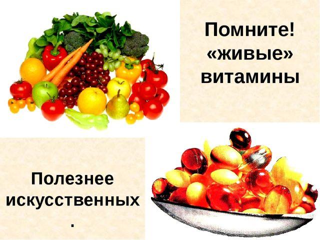 Помните! «живые» витамины Полезнее искусственных.