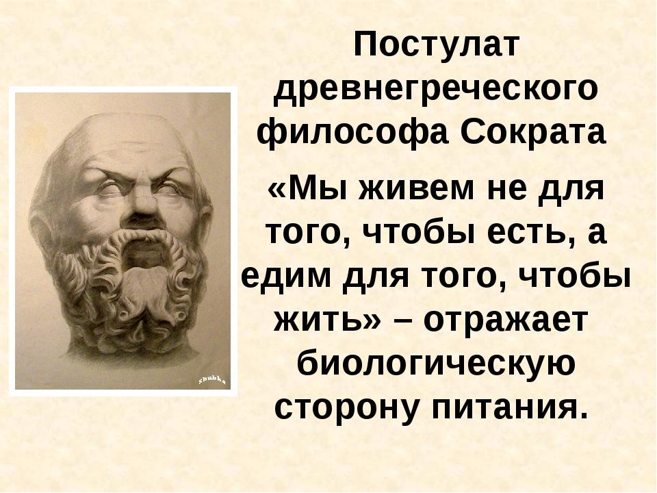 Постулат древнегреческого философа Сократа «Мы живем не для того, чтобы есть,...
