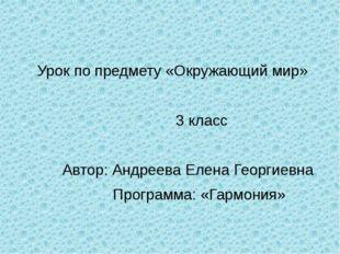 Урок по предмету «Окружающий мир» 3 класс Автор: Андреева Елена Георгиевна П